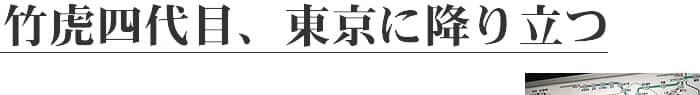 竹虎四代目、東京に降り立つ