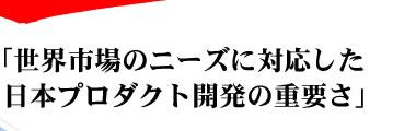 世界市場のニーズに対応した日本プロダクト開発の重要さ