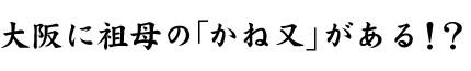 大阪に祖母の「かね又」がある!?
