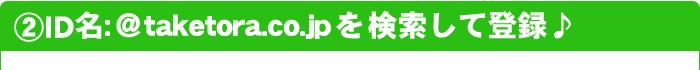 ②ID名:@taketora.co.jpを検索して登録♪