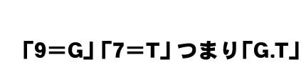 「9=G」「7=T」つまり「G.T」