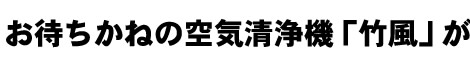 お待ちかねの空気清浄機「竹風」が完成!