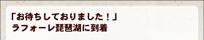 「お待ちしておりました!」ラフォーレ琵琶湖に到着